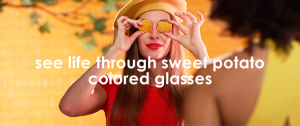 See life through sweet potato colored glasses.